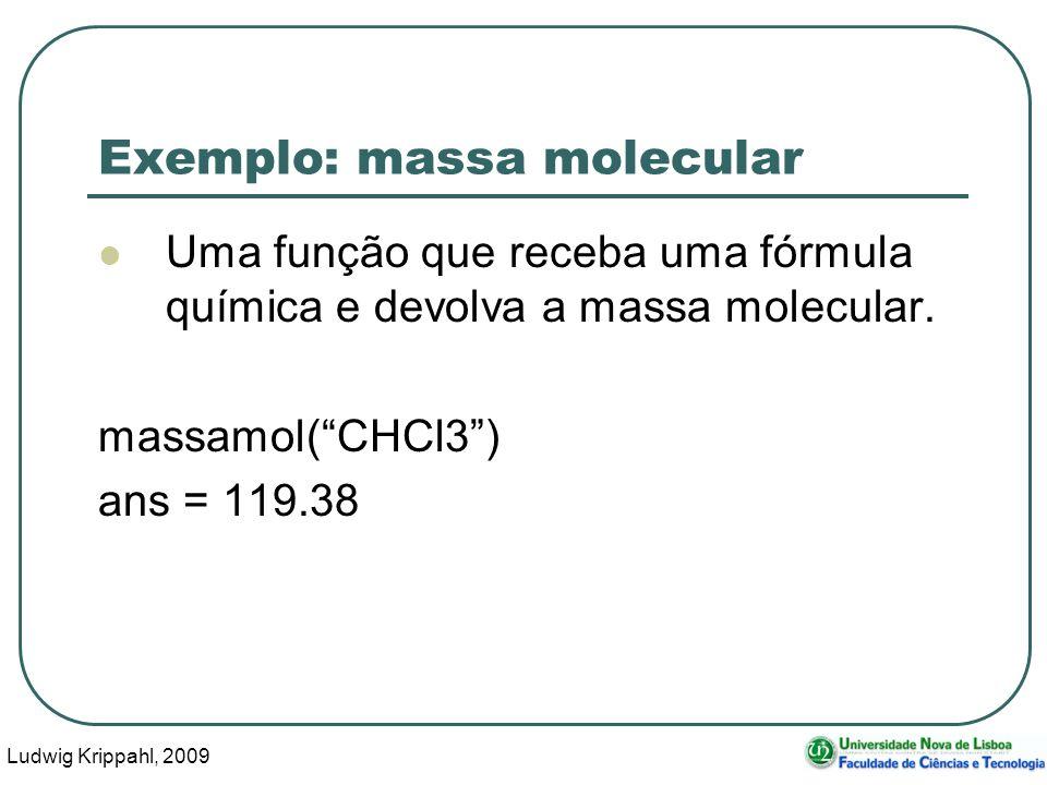 Ludwig Krippahl, 2009 15 Exemplo: massa molecular Uma função que receba uma fórmula química e devolva a massa molecular. massamol(CHCl3) ans = 119.38