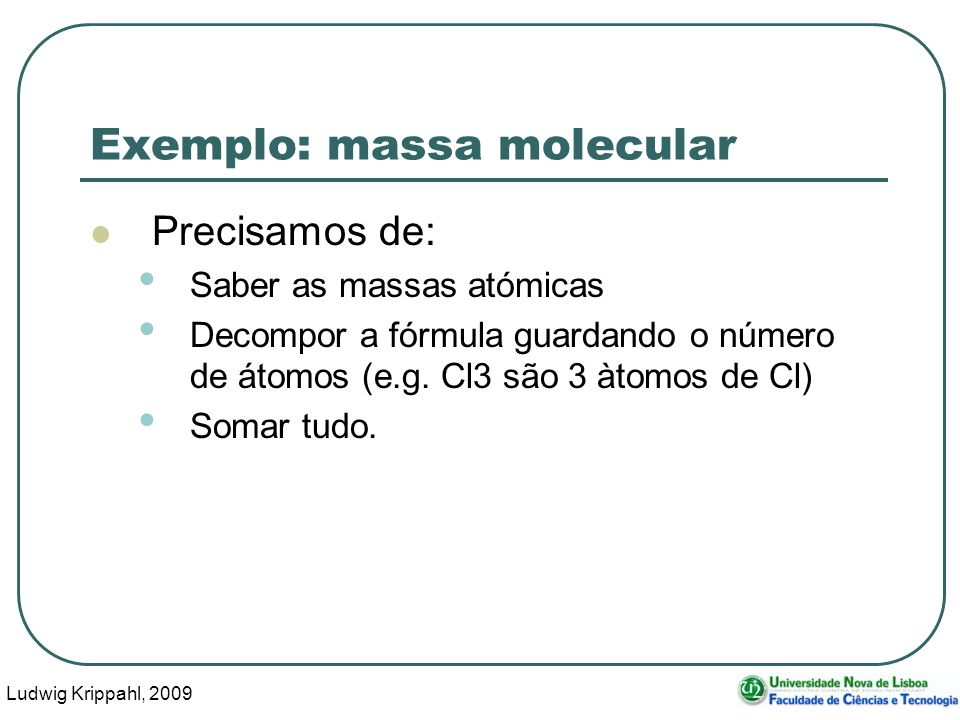 Ludwig Krippahl, 2009 16 Exemplo: massa molecular Precisamos de: Saber as massas atómicas Decompor a fórmula guardando o número de átomos (e.g. Cl3 sã
