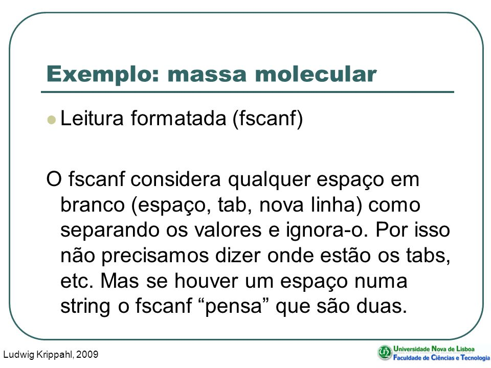Ludwig Krippahl, 2009 22 Exemplo: massa molecular Leitura formatada (fscanf) O fscanf considera qualquer espaço em branco (espaço, tab, nova linha) como separando os valores e ignora-o.