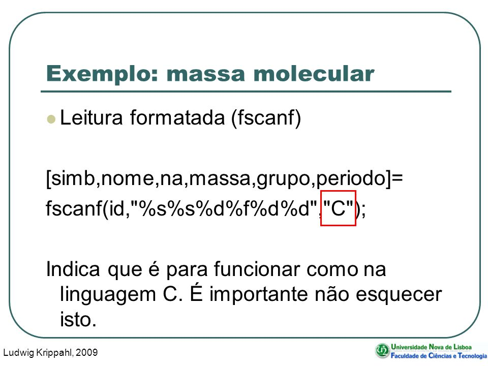 Ludwig Krippahl, 2009 24 Exemplo: massa molecular Leitura formatada (fscanf) [simb,nome,na,massa,grupo,periodo]= fscanf(id, %s%s%d%f%d%d , C ); Indica que é para funcionar como na linguagem C.