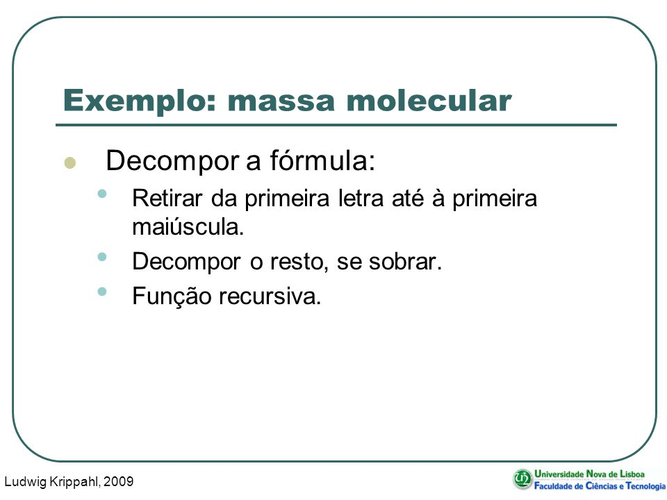 Ludwig Krippahl, 2009 31 Exemplo: massa molecular Decompor a fórmula: Retirar da primeira letra até à primeira maiúscula. Decompor o resto, se sobrar.