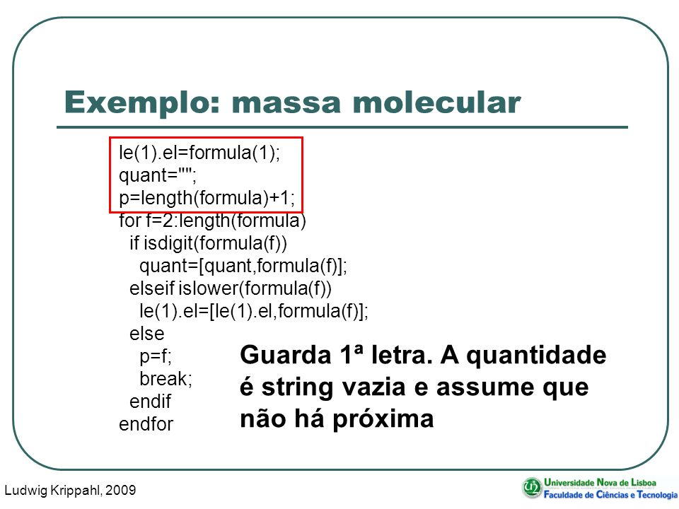 Ludwig Krippahl, 2009 37 Exemplo: massa molecular le(1).el=formula(1); quant= ; p=length(formula)+1; for f=2:length(formula) if isdigit(formula(f)) quant=[quant,formula(f)]; elseif islower(formula(f)) le(1).el=[le(1).el,formula(f)]; else p=f; break; endif endfor Guarda 1ª letra.