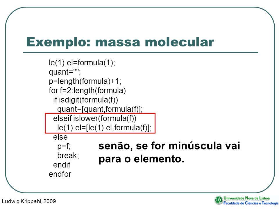 Ludwig Krippahl, 2009 39 Exemplo: massa molecular le(1).el=formula(1); quant= ; p=length(formula)+1; for f=2:length(formula) if isdigit(formula(f)) quant=[quant,formula(f)]; elseif islower(formula(f)) le(1).el=[le(1).el,formula(f)]; else p=f; break; endif endfor senão, se for minúscula vai para o elemento.