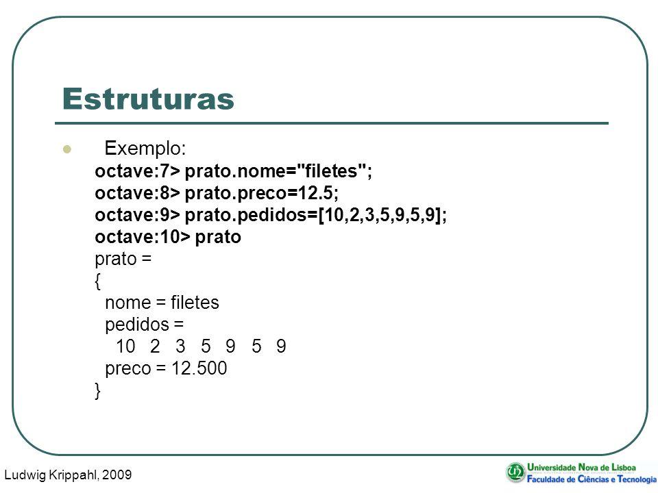 Ludwig Krippahl, 2009 4 Estruturas Exemplo: octave:7> prato.nome= filetes ; octave:8> prato.preco=12.5; octave:9> prato.pedidos=[10,2,3,5,9,5,9]; octave:10> prato prato = { nome = filetes pedidos = 10 2 3 5 9 5 9 preco = 12.500 }