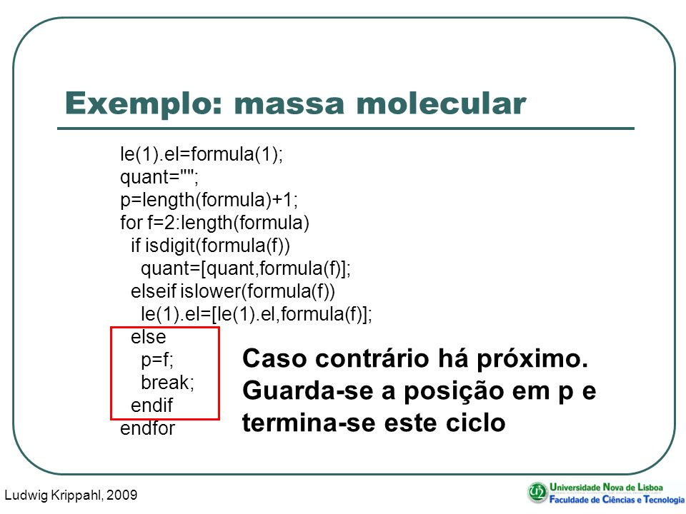 Ludwig Krippahl, 2009 40 Exemplo: massa molecular le(1).el=formula(1); quant= ; p=length(formula)+1; for f=2:length(formula) if isdigit(formula(f)) quant=[quant,formula(f)]; elseif islower(formula(f)) le(1).el=[le(1).el,formula(f)]; else p=f; break; endif endfor Caso contrário há próximo.