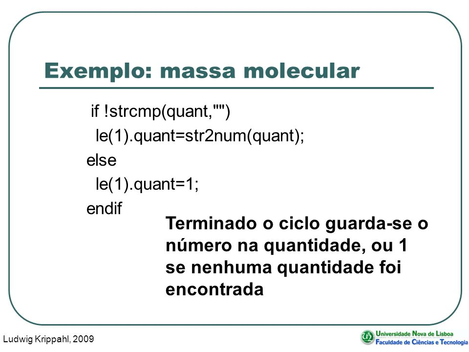 Ludwig Krippahl, 2009 42 Exemplo: massa molecular if !strcmp(quant, ) le(1).quant=str2num(quant); else le(1).quant=1; endif Terminado o ciclo guarda-se o número na quantidade, ou 1 se nenhuma quantidade foi encontrada