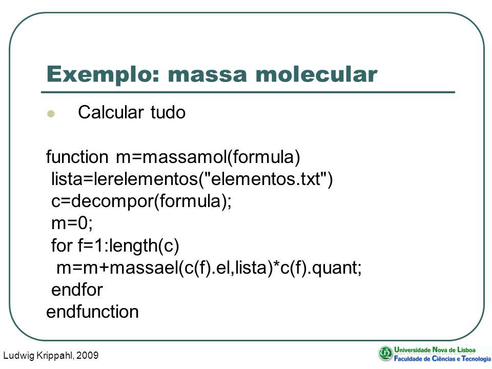 Ludwig Krippahl, 2009 45 Exemplo: massa molecular Calcular tudo function m=massamol(formula) lista=lerelementos( elementos.txt ) c=decompor(formula); m=0; for f=1:length(c) m=m+massael(c(f).el,lista)*c(f).quant; endfor endfunction