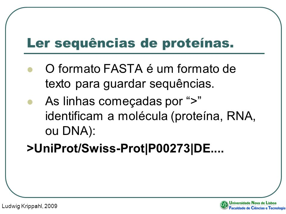 Ludwig Krippahl, 2009 72 Ler sequências de proteínas. O formato FASTA é um formato de texto para guardar sequências. As linhas começadas por > identif