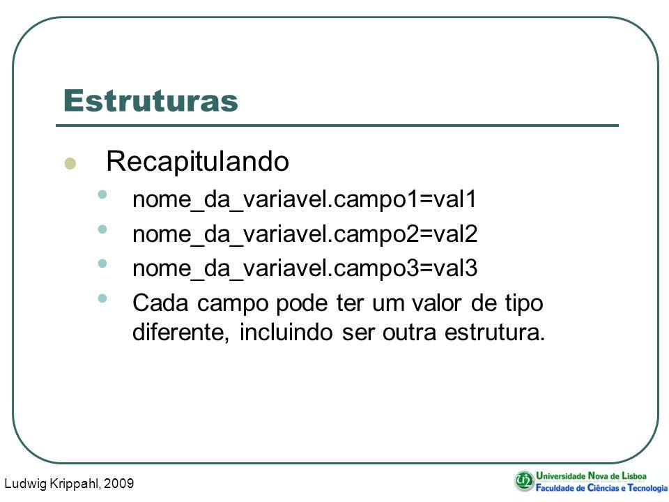 Ludwig Krippahl, 2009 8 Estruturas Recapitulando nome_da_variavel.campo1=val1 nome_da_variavel.campo2=val2 nome_da_variavel.campo3=val3 Cada campo pode ter um valor de tipo diferente, incluindo ser outra estrutura.