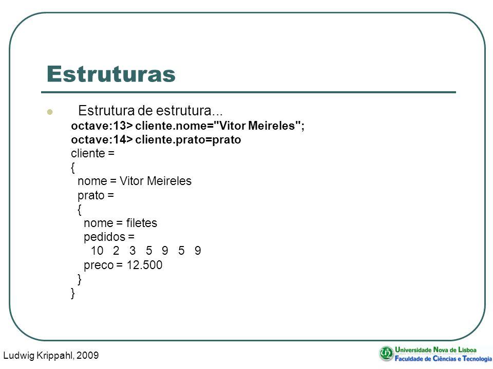 Ludwig Krippahl, 2009 10 Structure arrays Podemos criar vectores de estruturas, desde que as estruturas tenham os mesmos campos (os valores do mesmo campo podem ser de tipos diferentes, mas não convém...) x.a=1 x.b=2 y.a=3 y.b=s V=[x,y]