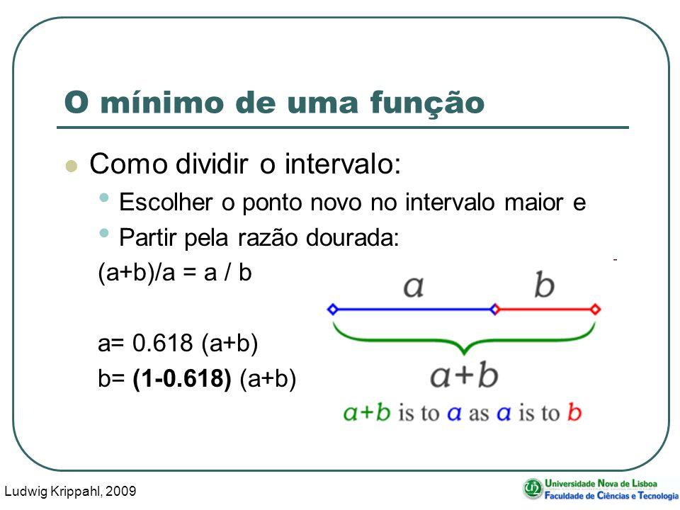 Ludwig Krippahl, 2009 37 O mínimo de uma função Como dividir o intervalo: Escolher o ponto novo no intervalo maior e Partir pela razão dourada: (a+b)/a = a / b a= 0.618 (a+b) b= (1-0.618) (a+b)