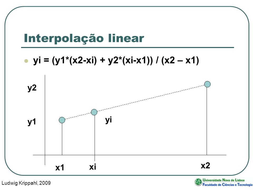 Ludwig Krippahl, 2009 9 Interpolação linear function yi=interpol(matxy,xi) yi=0*xi; for f=1:length(xi) for g=2:rows(matxy) if matxy(g,1)>=xi(f); x1 = matxy(g-1,1); x2 = matxy(g,1); y1 = matxy(g-1,2); y2 = matxy(g,2); d = x2-x1; yi(f) = (y1*(x2-xi(f))+y2*(xi(f)-x1))/d; break endif endfor