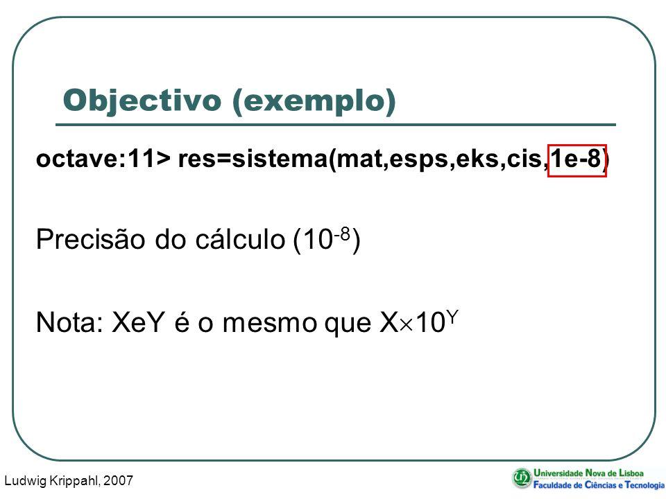 Ludwig Krippahl, 2007 12 Objectivo (exemplo) octave:11> res=sistema(mat,esps,eks,cis,1e-8) Precisão do cálculo (10 -8 ) Nota: XeY é o mesmo que X 10 Y