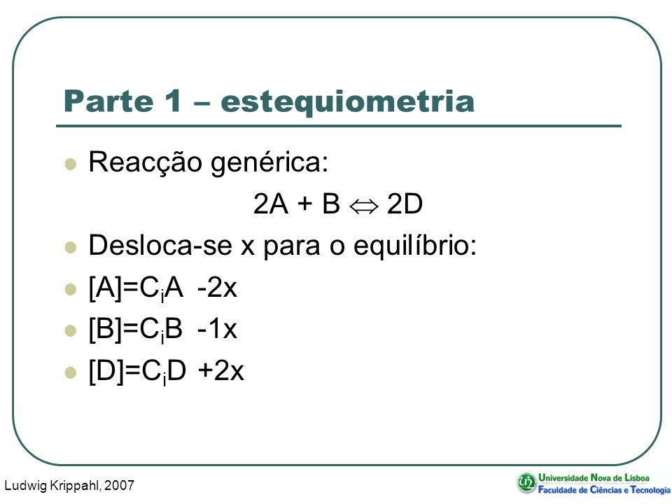 Ludwig Krippahl, 2007 15 Parte 1 – estequiometria Reacção genérica: 2A + B 2D Desloca-se x para o equilíbrio: [A]=C i A-2x [B]=C i B-1x [D]=C i D+2x
