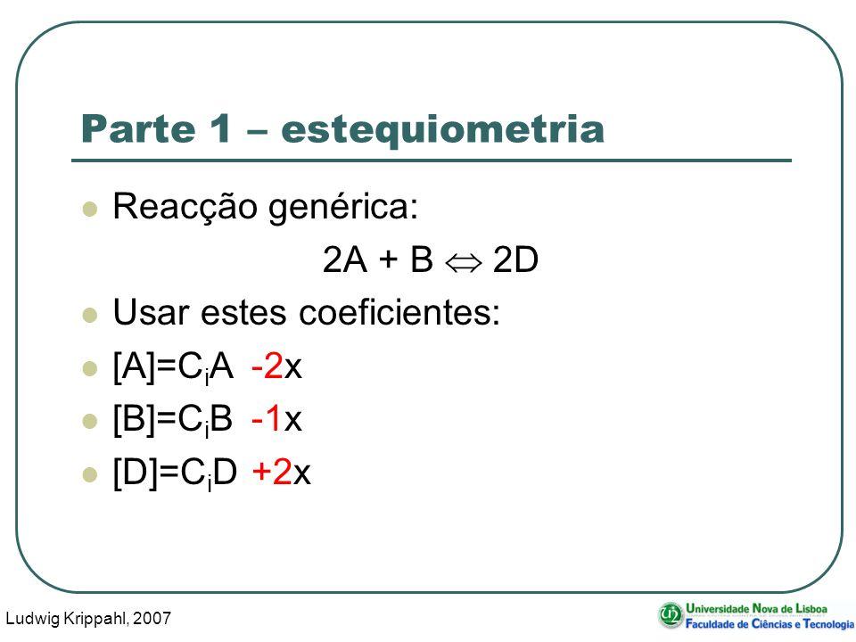 Ludwig Krippahl, 2007 16 Parte 1 – estequiometria Reacção genérica: 2A + B 2D Usar estes coeficientes: [A]=C i A-2x [B]=C i B-1x [D]=C i D+2x