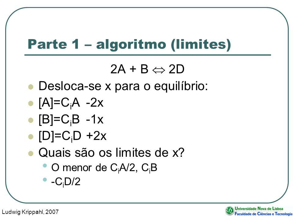 Ludwig Krippahl, 2007 26 Parte 1 – algoritmo (limites) 2A + B 2D Desloca-se x para o equilíbrio: [A]=C i A-2x [B]=C i B-1x [D]=C i D+2x Quais são os limites de x.