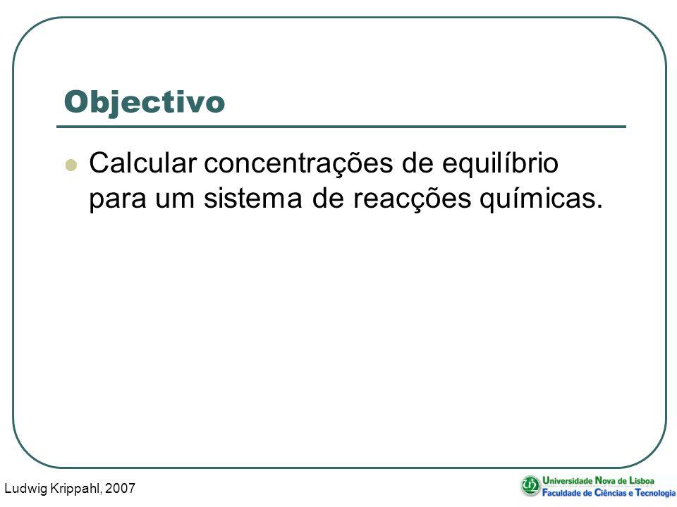 Ludwig Krippahl, 2007 3 Objectivo Calcular concentrações de equilíbrio para um sistema de reacções químicas.