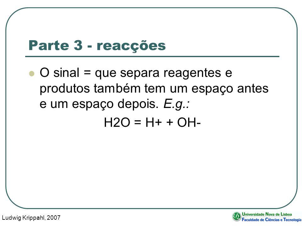 Ludwig Krippahl, 2007 33 Parte 3 - reacções O sinal = que separa reagentes e produtos também tem um espaço antes e um espaço depois.