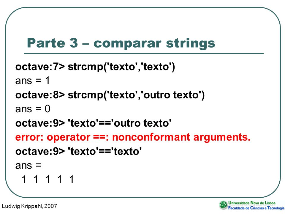 Ludwig Krippahl, 2007 38 Parte 3 – comparar strings octave:7> strcmp('texto','texto') ans = 1 octave:8> strcmp('texto','outro texto') ans = 0 octave:9