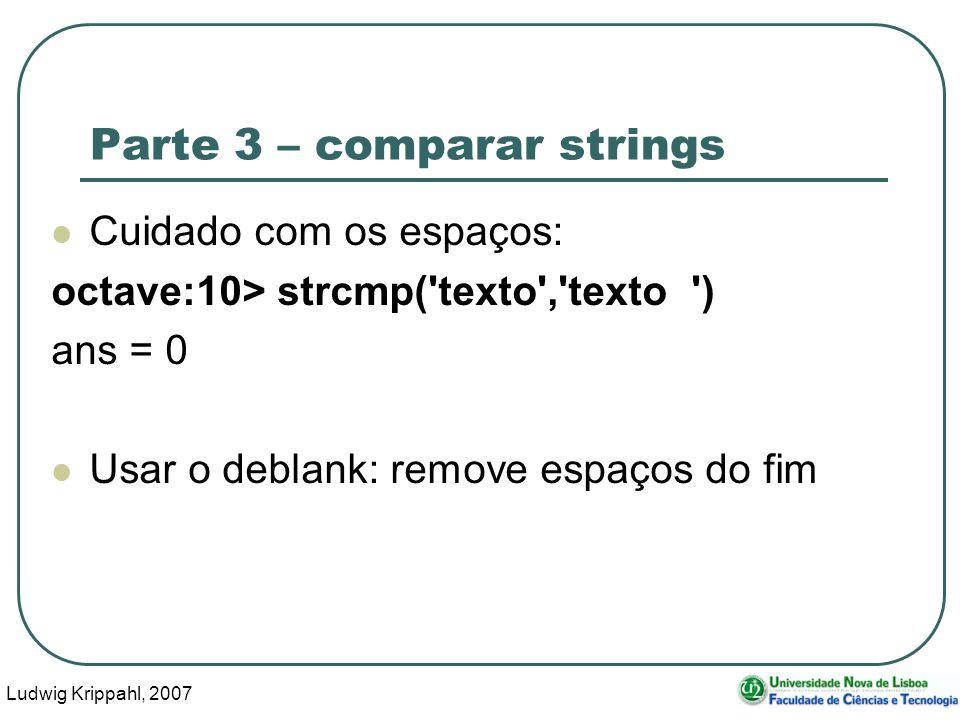 Ludwig Krippahl, 2007 39 Parte 3 – comparar strings Cuidado com os espaços: octave:10> strcmp( texto , texto ) ans = 0 Usar o deblank: remove espaços do fim