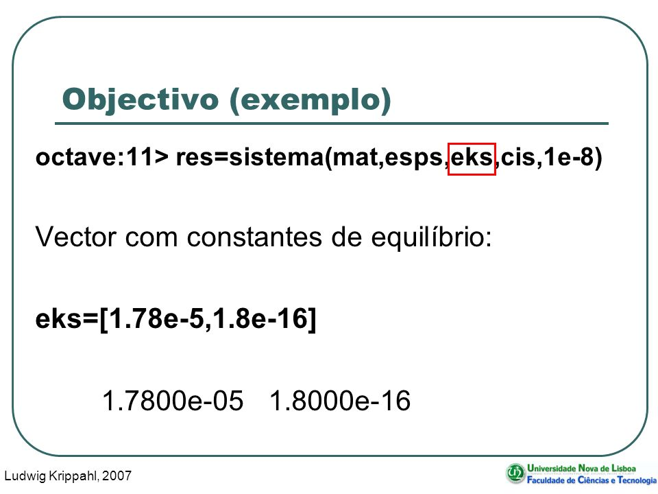 Ludwig Krippahl, 2007 9 Objectivo (exemplo) octave:11> res=sistema(mat,esps,eks,cis,1e-8) Vector com constantes de equilíbrio: eks=[1.78e-5,1.8e-16] 1.7800e-05 1.8000e-16