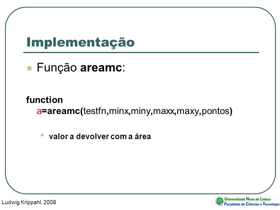 Ludwig Krippahl, 2008 17 Implementação Função areamc: function a=areamc(testfn,minx,miny,maxx,maxy,pontos) valor a devolver com a área