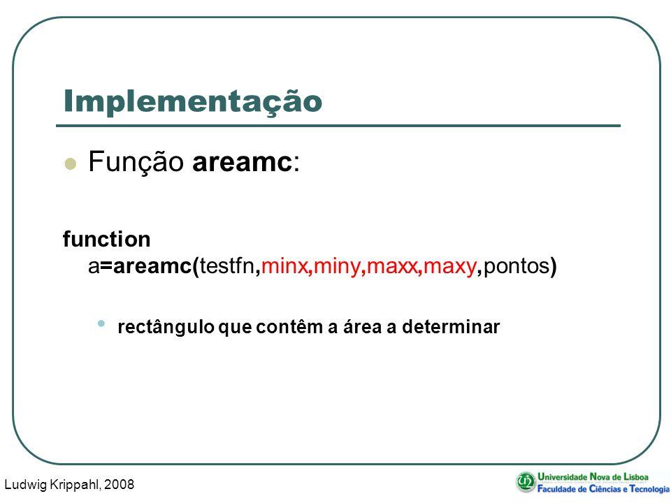 Ludwig Krippahl, 2008 19 Implementação Função areamc: function a=areamc(testfn,minx,miny,maxx,maxy,pontos) rectângulo que contêm a área a determinar