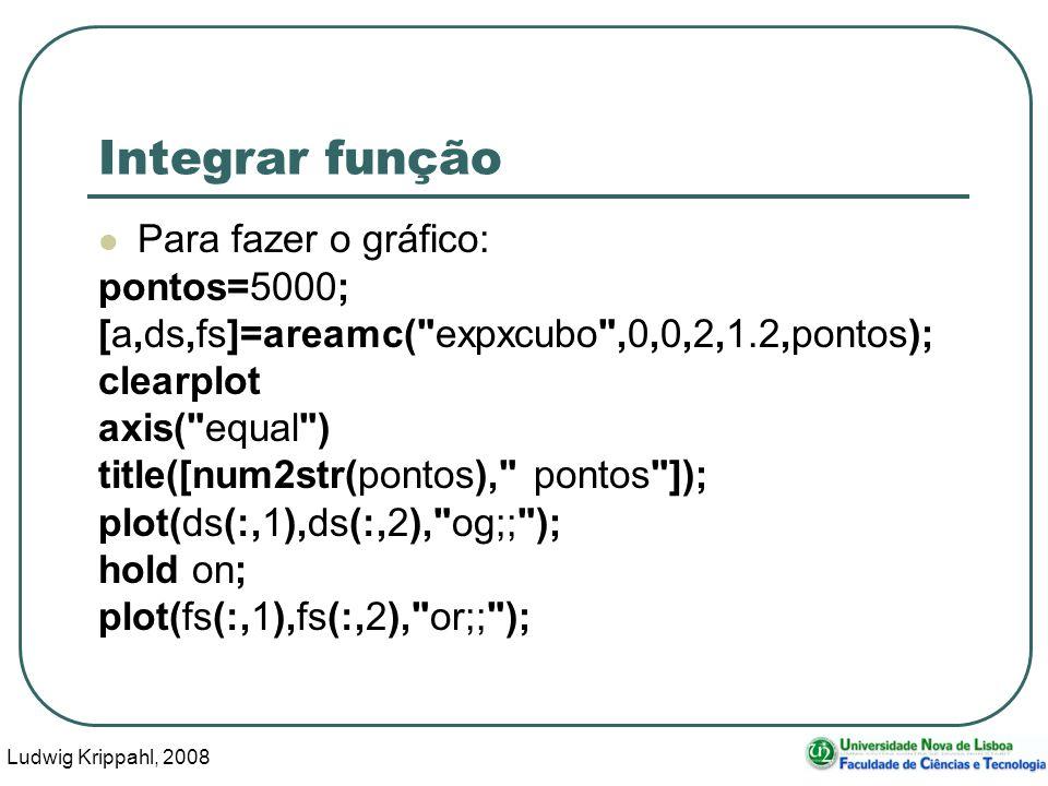 Ludwig Krippahl, 2008 33 Integrar função Para fazer o gráfico: pontos=5000; [a,ds,fs]=areamc( expxcubo ,0,0,2,1.2,pontos); clearplot axis( equal ) title([num2str(pontos), pontos ]); plot(ds(:,1),ds(:,2), og;; ); hold on; plot(fs(:,1),fs(:,2), or;; );