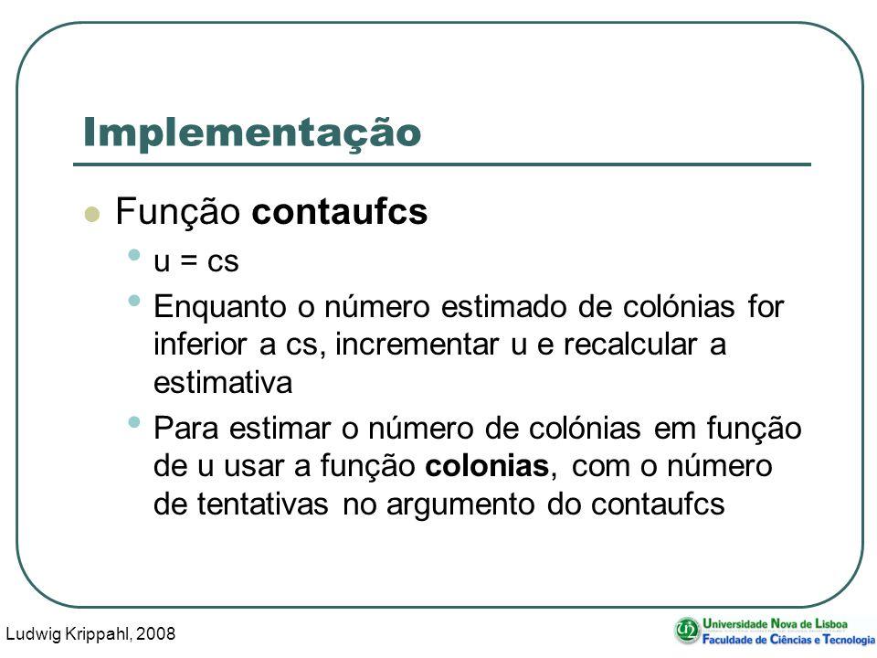 Ludwig Krippahl, 2008 55 Implementação Função contaufcs u = cs Enquanto o número estimado de colónias for inferior a cs, incrementar u e recalcular a estimativa Para estimar o número de colónias em função de u usar a função colonias, com o número de tentativas no argumento do contaufcs