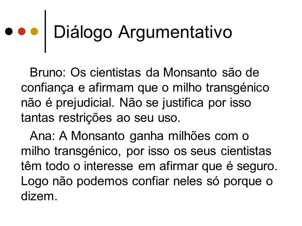 Diálogo Argumentativo Bruno: Os cientistas da Monsanto são de confiança e afirmam que o milho transgénico não é prejudicial. Não se justifica por isso