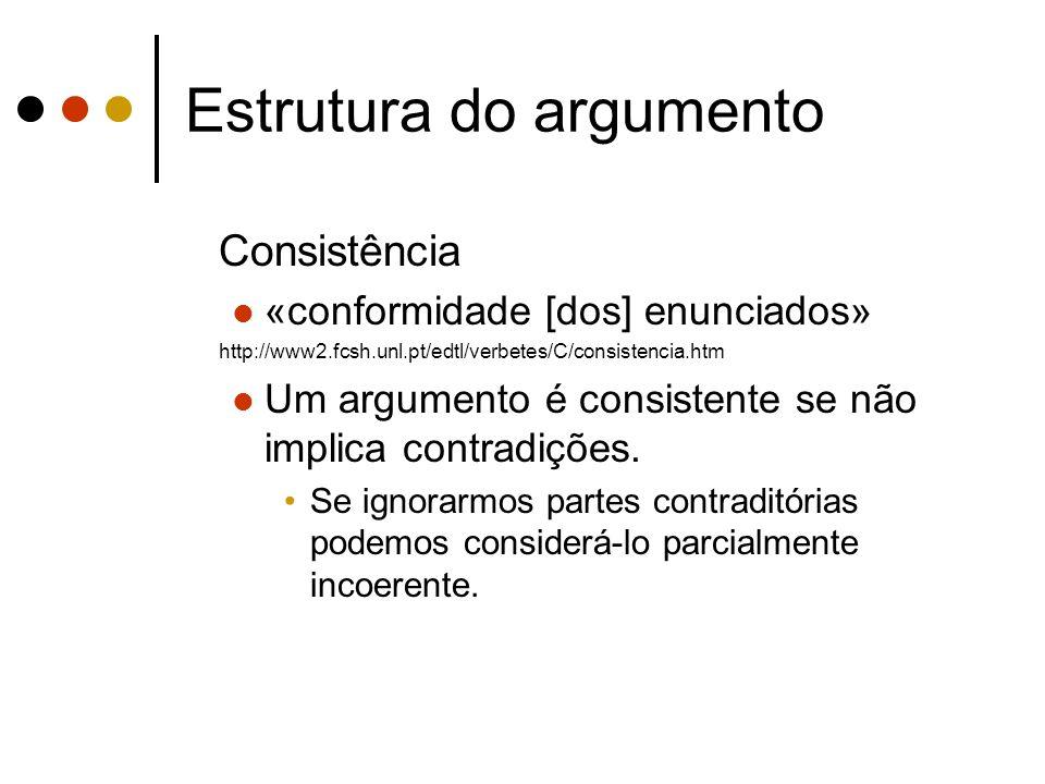 Estrutura do argumento Consistência «conformidade [dos] enunciados» http://www2.fcsh.unl.pt/edtl/verbetes/C/consistencia.htm Um argumento é consistent