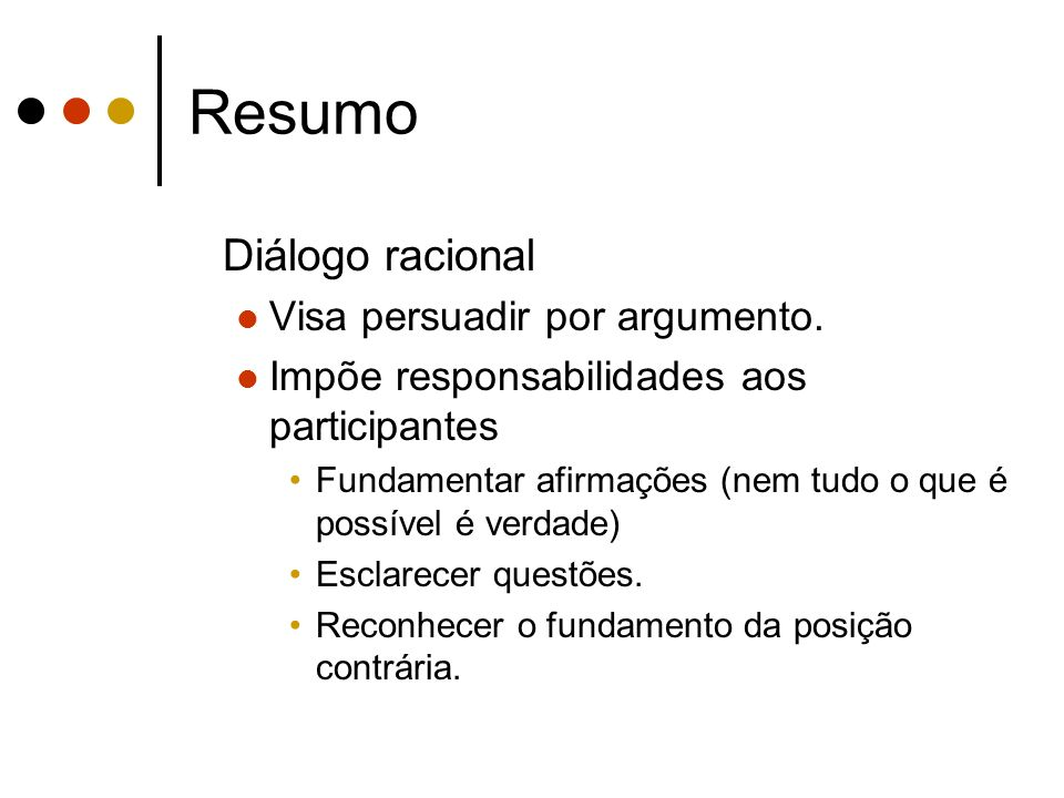 Resumo Diálogo racional Visa persuadir por argumento. Impõe responsabilidades aos participantes Fundamentar afirmações (nem tudo o que é possível é ve