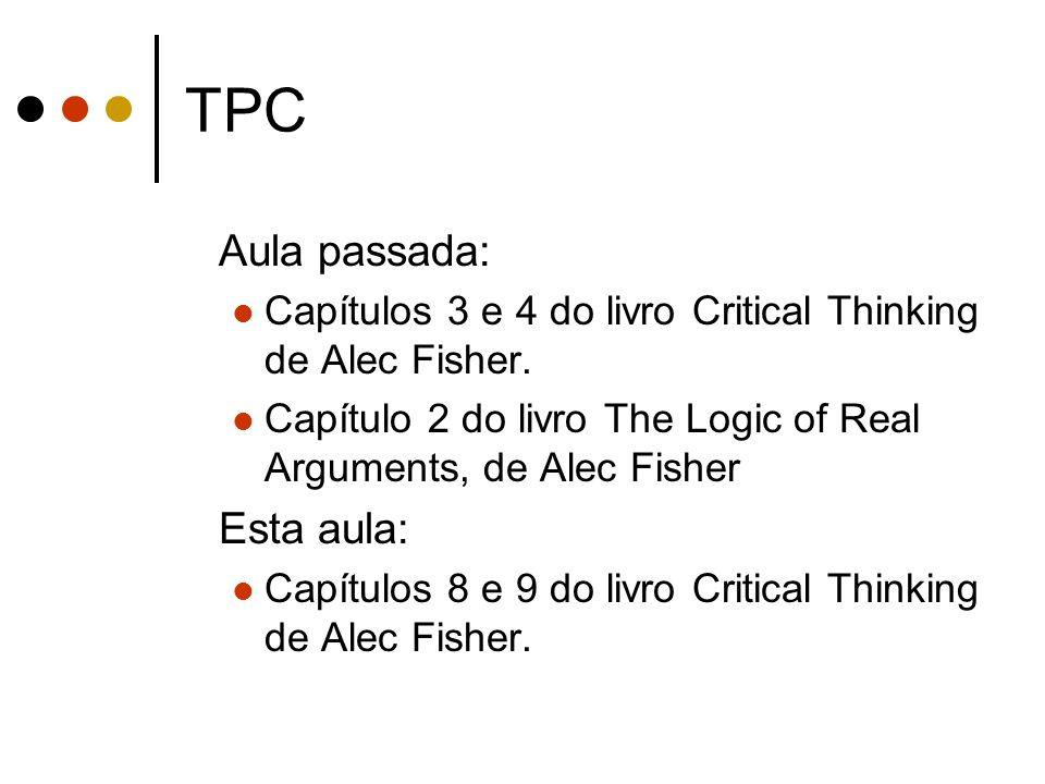 TPC Aula passada: Capítulos 3 e 4 do livro Critical Thinking de Alec Fisher. Capítulo 2 do livro The Logic of Real Arguments, de Alec Fisher Esta aula