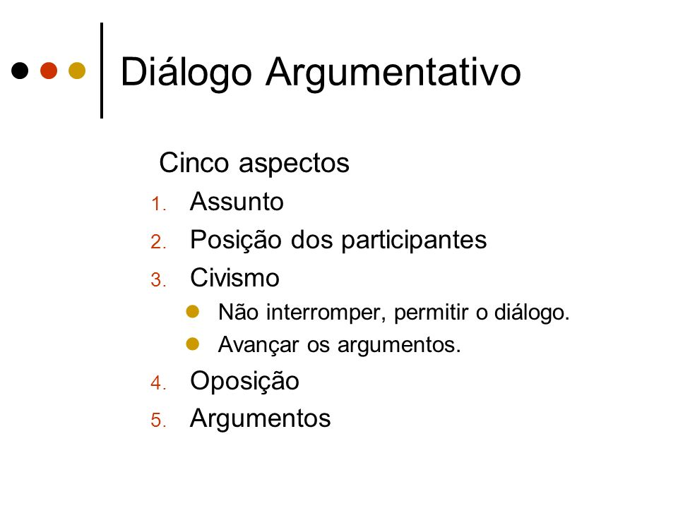 Diálogo Argumentativo Cinco aspectos 1. Assunto 2. Posição dos participantes 3. Civismo Não interromper, permitir o diálogo. Avançar os argumentos. 4.