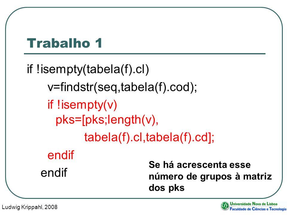 Ludwig Krippahl, 2008 14 Trabalho 1 if !isempty(tabela(f).cl) v=findstr(seq,tabela(f).cod); if !isempty(v) pks=[pks;length(v), tabela(f).cl,tabela(f).cd]; endif Se há acrescenta esse número de grupos à matriz dos pks