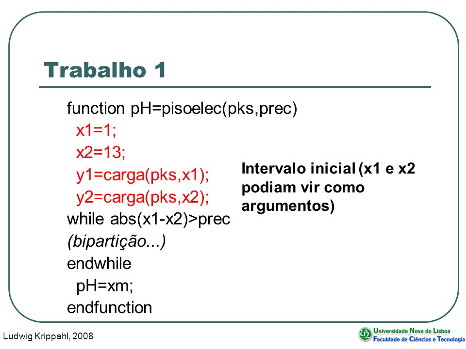 Ludwig Krippahl, 2008 17 Trabalho 1 function pH=pisoelec(pks,prec) x1=1; x2=13; y1=carga(pks,x1); y2=carga(pks,x2); while abs(x1-x2)>prec (bipartição...) endwhile pH=xm; endfunction Intervalo inicial (x1 e x2 podiam vir como argumentos)