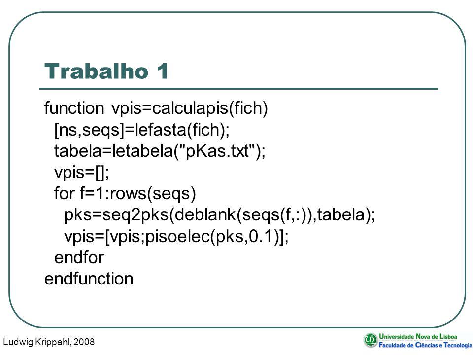 Ludwig Krippahl, 2008 23 Trabalho 1 function vpis=calculapis(fich) [ns,seqs]=lefasta(fich); tabela=letabela( pKas.txt ); vpis=[]; for f=1:rows(seqs) pks=seq2pks(deblank(seqs(f,:)),tabela); vpis=[vpis;pisoelec(pks,0.1)]; endfor endfunction