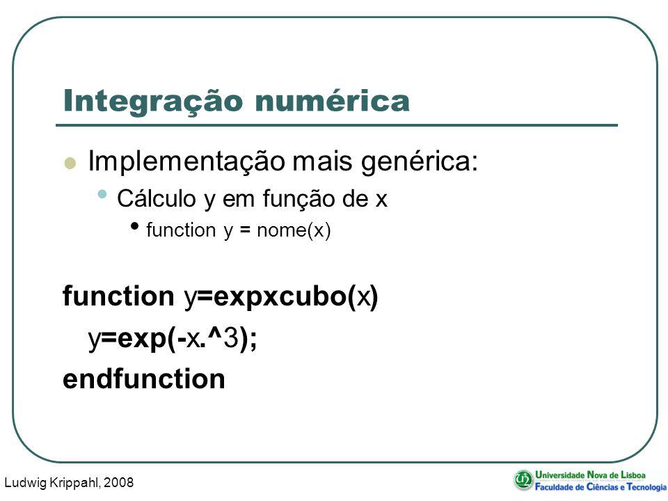 Ludwig Krippahl, 2008 36 Integração numérica Implementação mais genérica: Cálculo y em função de x function y = nome(x) function y=expxcubo(x) y=exp(-x.^3); endfunction
