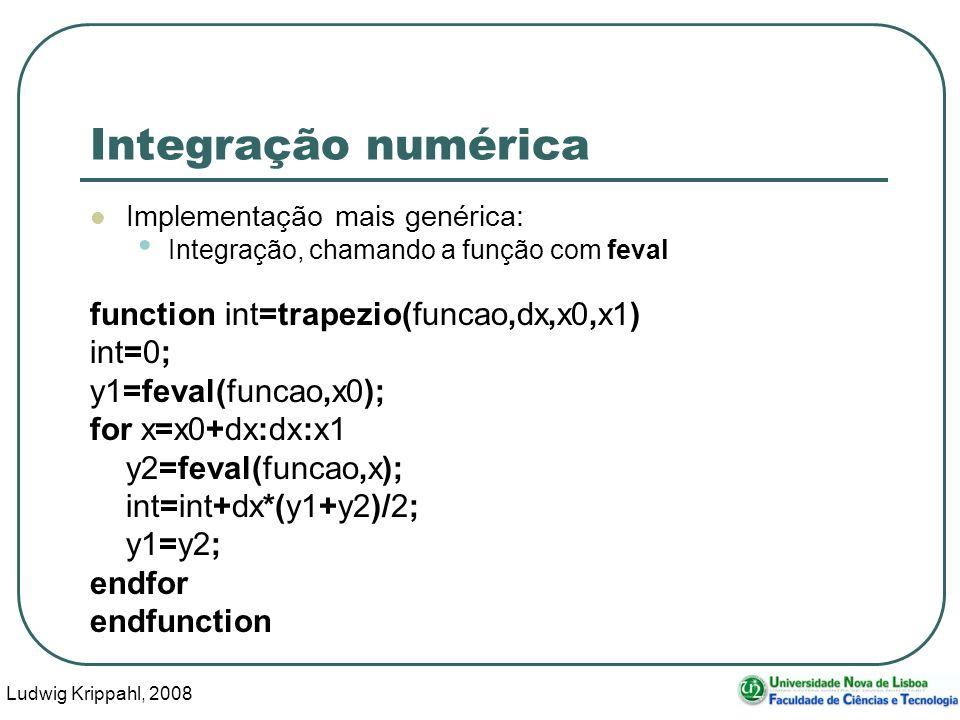 Ludwig Krippahl, 2008 37 Integração numérica Implementação mais genérica: Integração, chamando a função com feval function int=trapezio(funcao,dx,x0,x1) int=0; y1=feval(funcao,x0); for x=x0+dx:dx:x1 y2=feval(funcao,x); int=int+dx*(y1+y2)/2; y1=y2; endfor endfunction