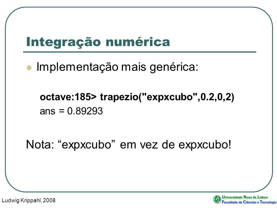 Ludwig Krippahl, 2008 38 Integração numérica Implementação mais genérica: octave:185> trapezio( expxcubo ,0.2,0,2) ans = 0.89293 Nota: expxcubo em vez de expxcubo!