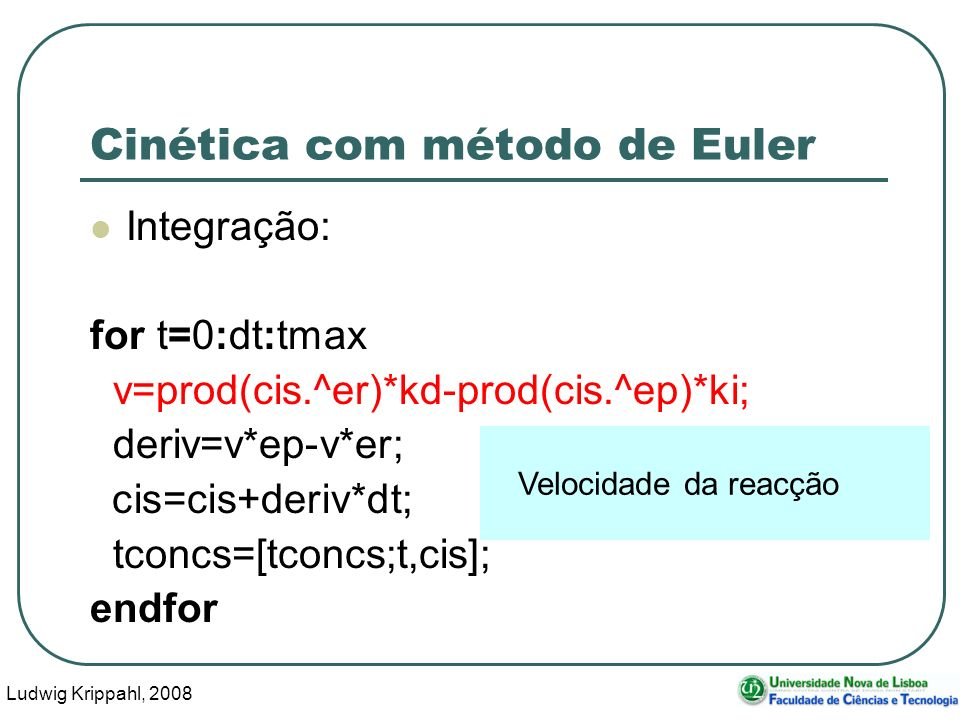Ludwig Krippahl, 2008 52 Cinética com método de Euler Integração: for t=0:dt:tmax v=prod(cis.^er)*kd-prod(cis.^ep)*ki; deriv=v*ep-v*er; cis=cis+deriv*dt; tconcs=[tconcs;t,cis]; endfor Velocidade da reacção