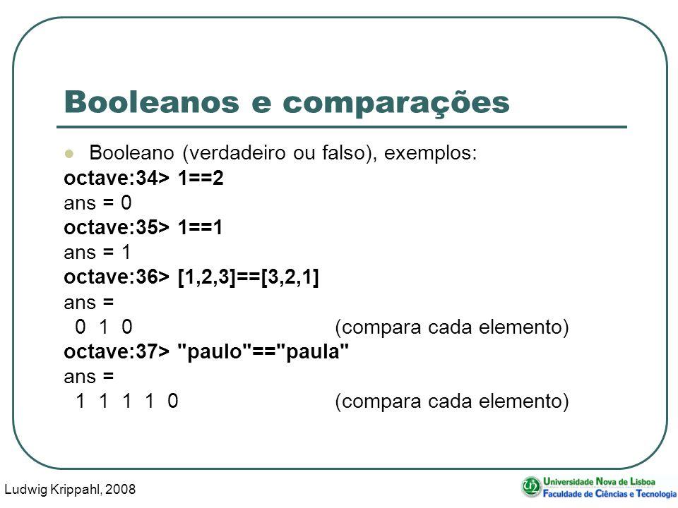 Ludwig Krippahl, 2008 15 Booleanos e comparações Booleano (verdadeiro ou falso), exemplos: octave:34> 1==2 ans = 0 octave:35> 1==1 ans = 1 octave:36> [1,2,3]==[3,2,1] ans = 0 1 0(compara cada elemento) octave:37> paulo == paula ans = 1 1 1 1 0(compara cada elemento)