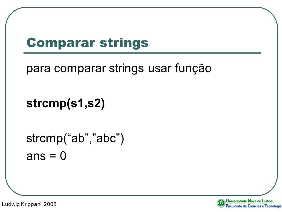 Ludwig Krippahl, 2008 18 Comparar strings para comparar strings usar função strcmp(s1,s2) strcmp(ab,abc) ans = 0
