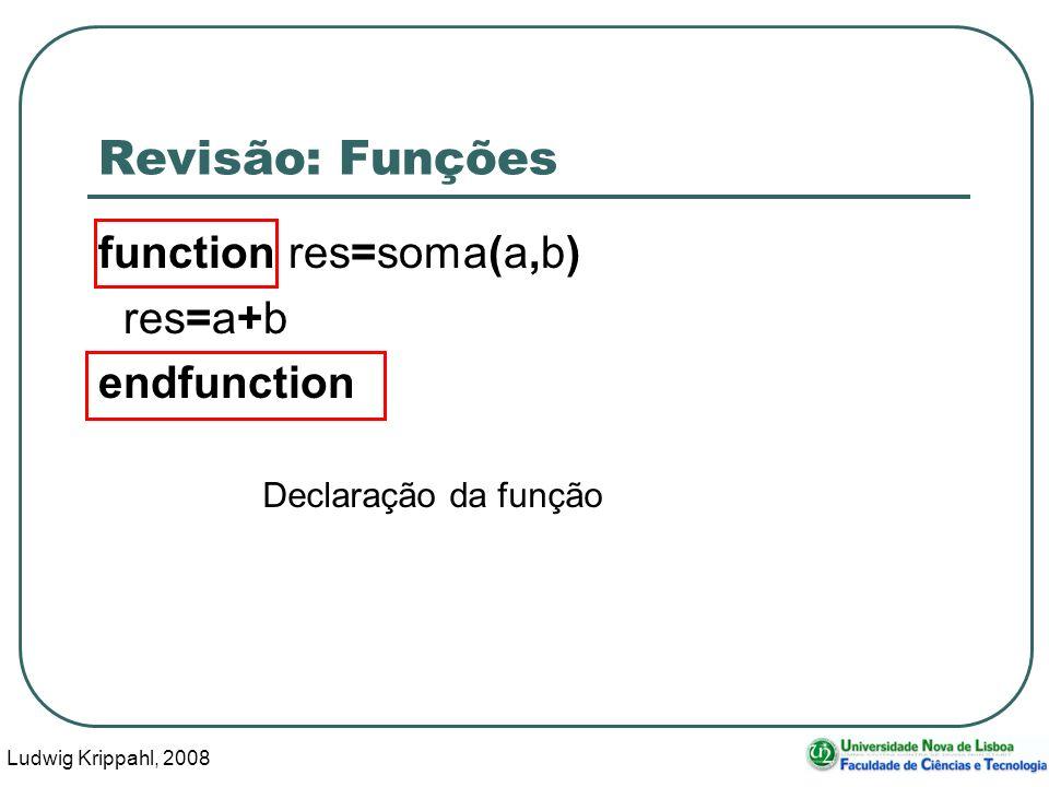 Ludwig Krippahl, 2008 2 Revisão: Funções function res=soma(a,b) res=a+b endfunction Declaração da função