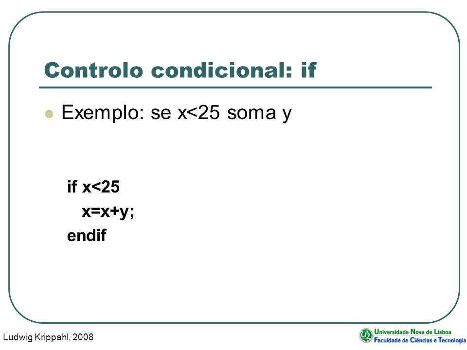 Ludwig Krippahl, Controlo condicional: if Exemplo: se x<25 soma y if x<25 x=x+y; endif