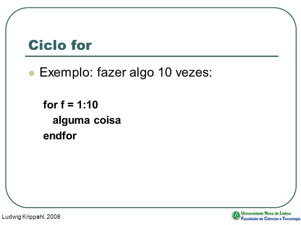 Ludwig Krippahl, 2008 28 Ciclo for Exemplo: fazer algo 10 vezes: for f = 1:10 alguma coisa endfor