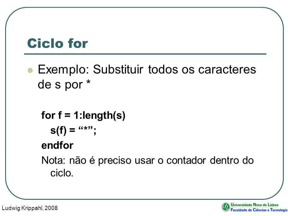 Ludwig Krippahl, 2008 29 Ciclo for Exemplo: Substituir todos os caracteres de s por * for f = 1:length(s) s(f) = *; endfor Nota: não é preciso usar o contador dentro do ciclo.