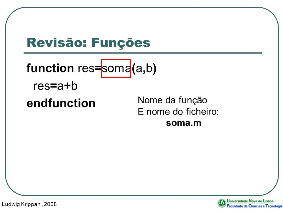 Ludwig Krippahl, 2008 3 Revisão: Funções function res=soma(a,b) res=a+b endfunction Nome da função E nome do ficheiro: soma.m