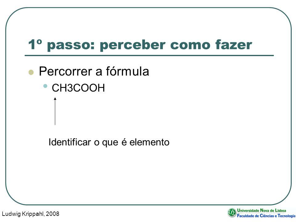 Ludwig Krippahl, 2008 31 1º passo: perceber como fazer Percorrer a fórmula CH3COOH Identificar o que é elemento