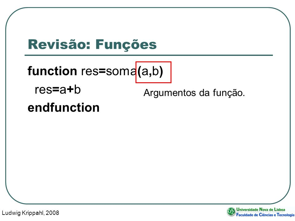 Ludwig Krippahl, 2008 5 Revisão: Funções function res=soma(a,b) res=a+b endfunction Nome da variável (na função) com o valor a devolver